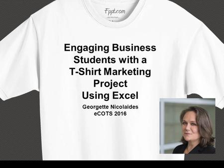 Engaging Business Students with a T-Shirt Marketing Project Using Excel Georgette Nicolaides eCOTS 2016.