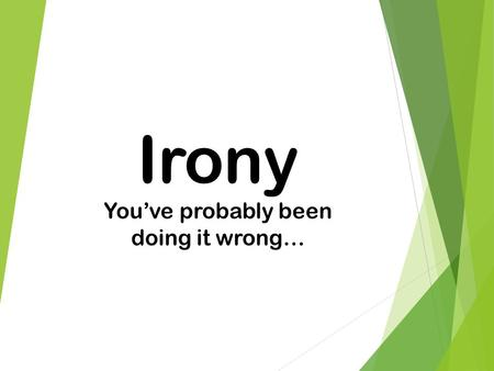 Irony You've probably been doing it wrong…. What is Irony? Irony is about expectations. Irony: the opposite of what is expected. 3 kinds of irony  Verbal.