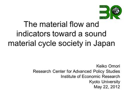 The material flow and indicators toward a sound material cycle society in Japan Keiko Omori Research Center for Advanced Policy Studies Institute of Economic.