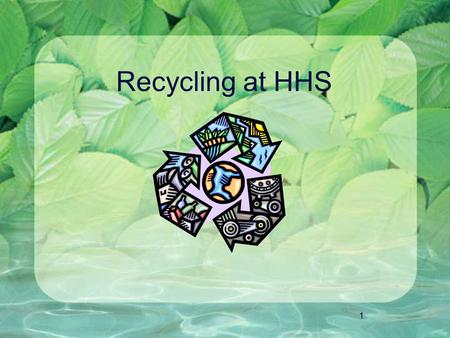 1 Recycling at HHS. 2 PAPER ALUMINUM PLASTIC 3 4 CAFE & ATRIUM RECYCLING CENTERS Glass bottles may also be recycled in plastic bins in classrooms.