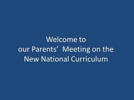 Welcome to our Parents' Meeting on the New National Curriculum.