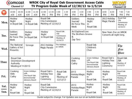 WROK City of Royal Oak Government Access Cable TV Program Guide Week of 12/30/13 to 1/5/14 Mon. Tue. Wed. Thur. Fri. Sat. 10:00 AM 10:30 AM 11:00 AM 11:30.