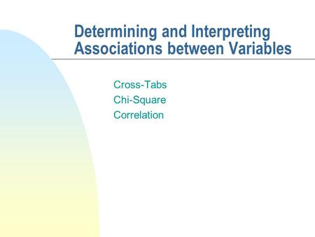 Determining and Interpreting Associations between Variables Cross-Tabs Chi-Square Correlation.