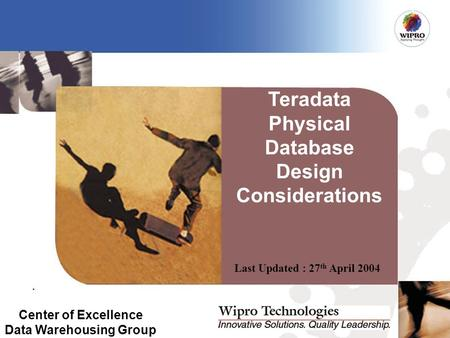 Last Updated : 27 th April 2004 Center of Excellence Data Warehousing Group Teradata Physical Database Design Considerations.