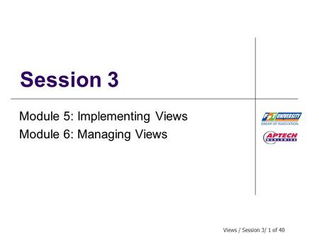 Views / Session 3/ 1 of 40 Session 3 Module 5: Implementing Views Module 6: Managing Views.