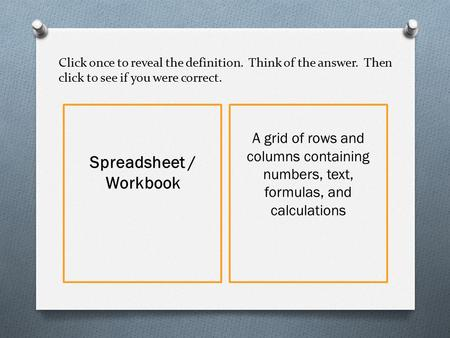 Click once to reveal the definition. Think of the answer. Then click to see if you were correct. Spreadsheet / Workbook A grid of rows and columns containing.