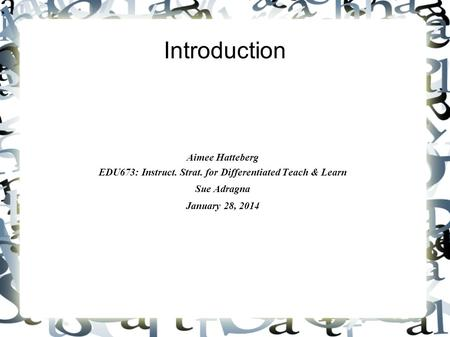 Introduction Aimee Hatteberg EDU673: Instruct. Strat. for Differentiated Teach & Learn Sue Adragna January 28, 2014.