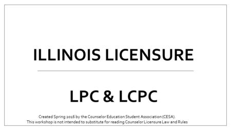 ILLINOIS LICENSURE LPC & LCPC Created Spring 2016 by the Counselor Education Student Association (CESA). This workshop is not intended to substitute for.