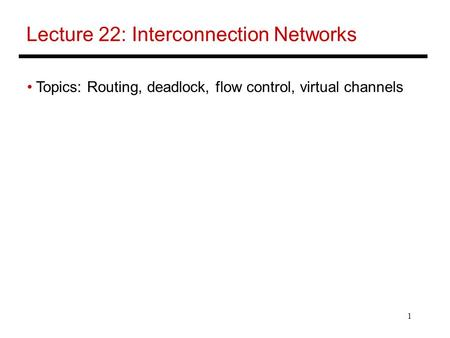 1 Lecture 22: Interconnection Networks Topics: Routing, deadlock, flow control, virtual channels.