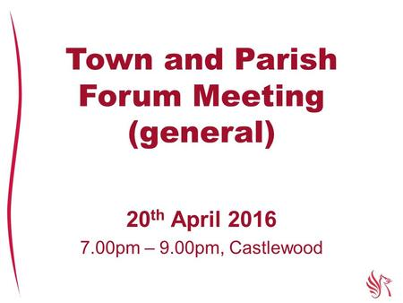 Town and Parish Forum Meeting (general) 20 th April 2016 7.00pm – 9.00pm, Castlewood.