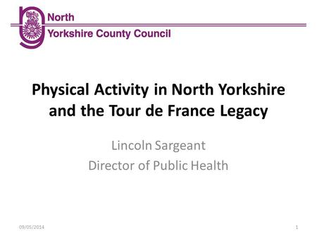 Physical Activity in North Yorkshire and the Tour de France Legacy 09/05/20141 Lincoln Sargeant Director of Public Health.