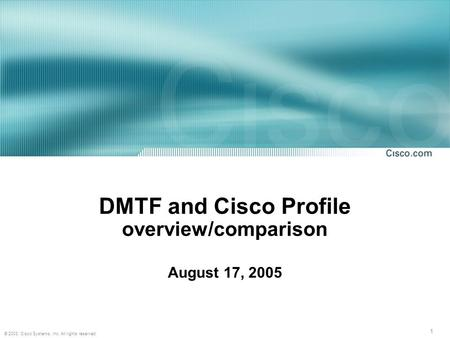 1 © 2003, Cisco Systems, Inc. All rights reserved. DMTF and Cisco Profile overview/comparison August 17, 2005.