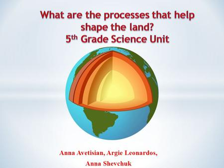 Anna Avetisian, Argie Leonardos, Anna Shevchuk. For internal use only 5 th Grade Science Unit: Processes that Shape the Land Lesson # 1 – Earths Composition.