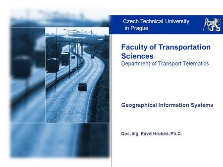 Czech Technical University in Prague Faculty of Transportation Sciences Department of Transport Telematics Doc. Ing. Pavel Hrubeš, Ph.D. Geographical Information.