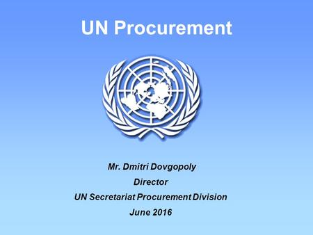 UN Procurement Mr. Dmitri Dovgopoly Director UN Secretariat Procurement Division June 2016.