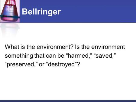 "Bellringer What is the environment? Is the environment something that can be ""harmed,"" ""saved,"" ""preserved,"" or ""destroyed""?"