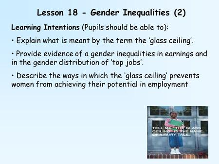 Lesson 18 - Gender Inequalities (2) Learning Intentions (Pupils should be able to): Explain what is meant by the term the 'glass ceiling'. Provide evidence.