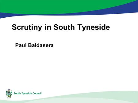 Scrutiny in South Tyneside Paul Baldasera. Scrutiny – why do we do it? Local Government Act 2000 – cabinet system Scrutiny roles –Holding Executive to.