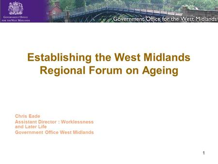 1 Establishing the West Midlands Regional Forum on Ageing Chris Eade Assistant Director : Worklessness and Later Life Government Office West Midlands.
