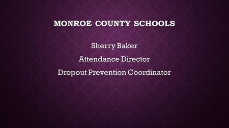 MONROE COUNTY SCHOOLS Sherry Baker Attendance Director Dropout Prevention Coordinator.