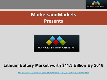 MarketsandMarkets Presents Lithium Battery Market worth $11.3 Billion By 2018