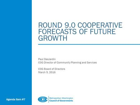 ROUND 9.0 COOPERATIVE FORECASTS OF FUTURE GROWTH Paul DesJardin COG Director of Community Planning and Services COG Board of Directors March 9, 2016 Agenda.