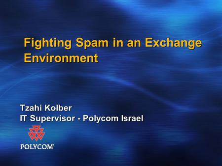 Fighting Spam in an Exchange Environment Tzahi Kolber IT Supervisor - Polycom Israel.