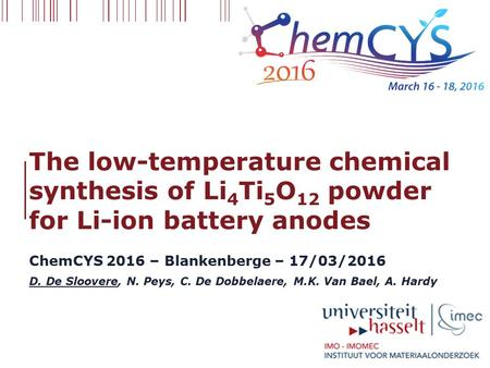 The low-temperature chemical synthesis of Li 4 Ti 5 O 12 powder for Li-ion battery anodes ChemCYS 2016 – Blankenberge – 17/03/2016 D. De Sloovere, N. Peys,