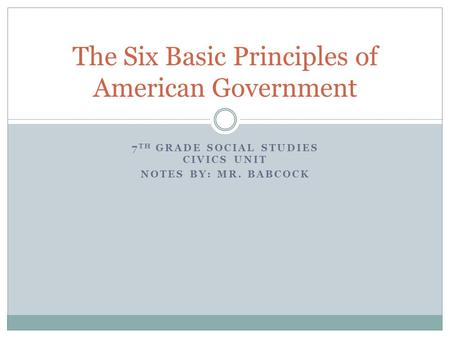 7 TH GRADE SOCIAL STUDIES CIVICS UNIT NOTES BY: MR. BABCOCK The Six Basic Principles of American Government.