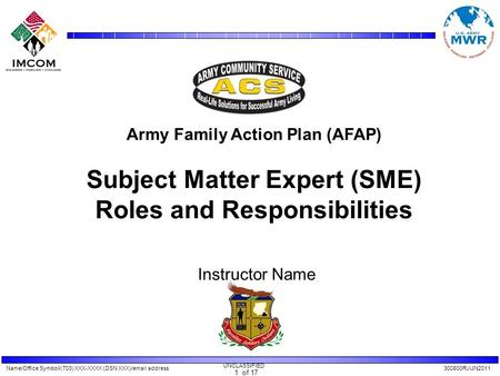Name/Office Symbol/(703) XXX-XXXX (DSN XXX)/email address300800RJUN2011 UNCLASSIFIED 1 of 17 Army Family Action Plan (AFAP) Subject Matter Expert (SME)