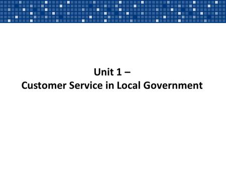 Unit 1 – Customer Service in Local Government. Typical Citizen Questions/Requests What hours is the library open? Do I need a building permit to put up.