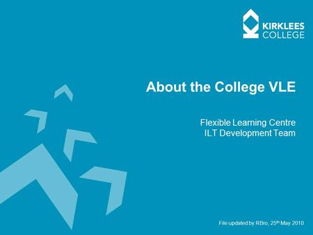 About the College VLE Flexible Learning Centre ILT Development Team File updated by RBro, 25 th May 2010.