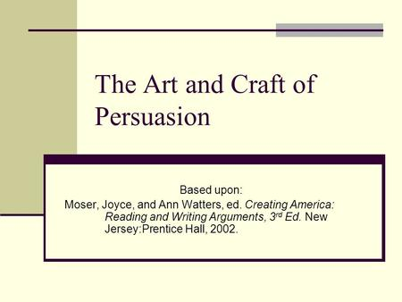 The Art and Craft of Persuasion Based upon: Moser, Joyce, and Ann Watters, ed. Creating America: Reading and Writing Arguments, 3 rd Ed. New Jersey:Prentice.