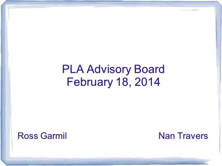 PLA Advisory Board February 18, 2014 Ross GarmilNan Travers.