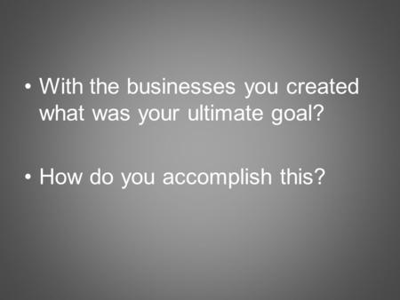 With the businesses you created what was your ultimate goal? How do you accomplish this?