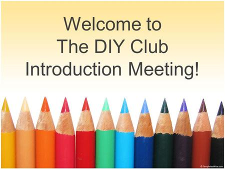 "Welcome to The DIY Club Introduction Meeting!. About the diy club ""Newly created last year, we are a non-academic club with the main focus on creativity."