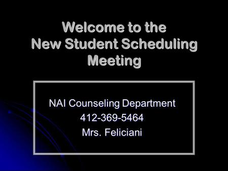 Welcome to the New Student Scheduling Meeting NAI Counseling Department 412-369-5464 Mrs. Feliciani.