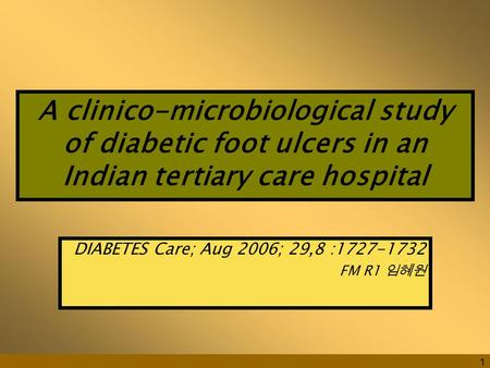 1 A clinico-microbiological study of diabetic foot ulcers in an Indian tertiary care hospital DIABETES Care; Aug 2006; 29,8 :1727-1732 FM R1 임혜원.
