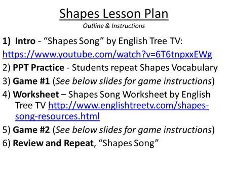 "Shapes Lesson Plan Outline & Instructions 1)Intro - ""Shapes Song"" by English Tree TV: https://www.youtube.com/watch?v=6T6tnpxxEWg 2) PPT Practice - Students."
