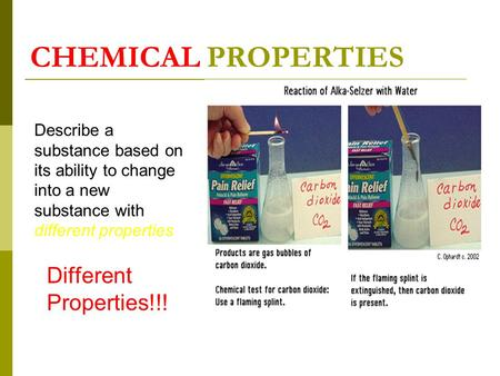 CHEMICAL PROPERTIES Describe a substance based on its ability to change into a new substance with different properties Different Properties!!!