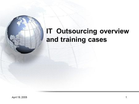 April 19, 20051 IT Outsourcing overview and training cases.