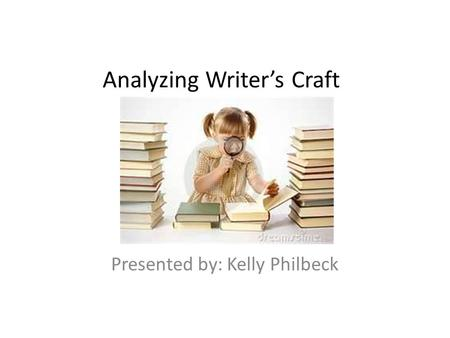 Analyzing Writer's Craft Presented by: Kelly Philbeck.