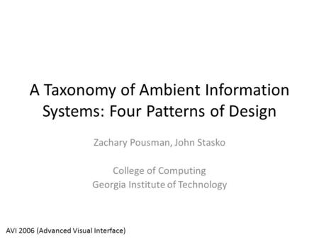 A Taxonomy of Ambient Information Systems: Four Patterns of Design Zachary Pousman, John Stasko College of Computing Georgia Institute of Technology AVI.