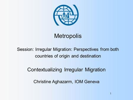 1 Metropolis Session: Irregular Migration: Perspectives from both countries of origin and destination Contextualizing Irregular Migration Christine Aghazarm,