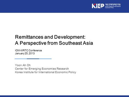 Remittances and Development: A Perspective from Southeast Asia IOM-MRTC Conference January 25, 2013 Yoon Ah Oh Center for Emerging Economies Research Korea.