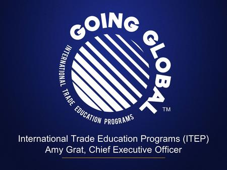 International Trade Education Programs (ITEP) Amy Grat, Chief Executive Officer.