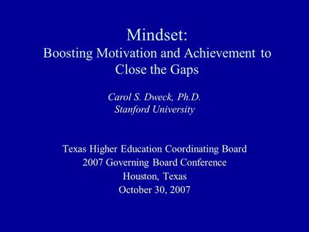Mindset: Boosting Motivation and Achievement to Close the Gaps Texas Higher Education Coordinating Board 2007 Governing Board Conference Houston, Texas.