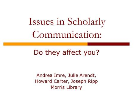 Issues in Scholarly Communication: Do they affect you? Andrea Imre, Julie Arendt, Howard Carter, Joseph Ripp Morris Library.