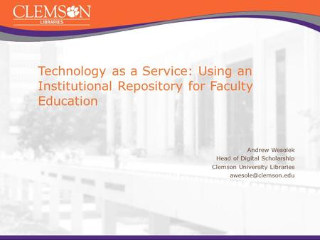 Technology as a Service: Using an Institutional Repository for Faculty Education Andrew Wesolek Head of Digital Scholarship Clemson University Libraries.