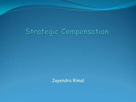Jayendra Rimal. Introduction: Compensation Compensation refers to all forms of financial returns and tangible benefits that employees receive as part.